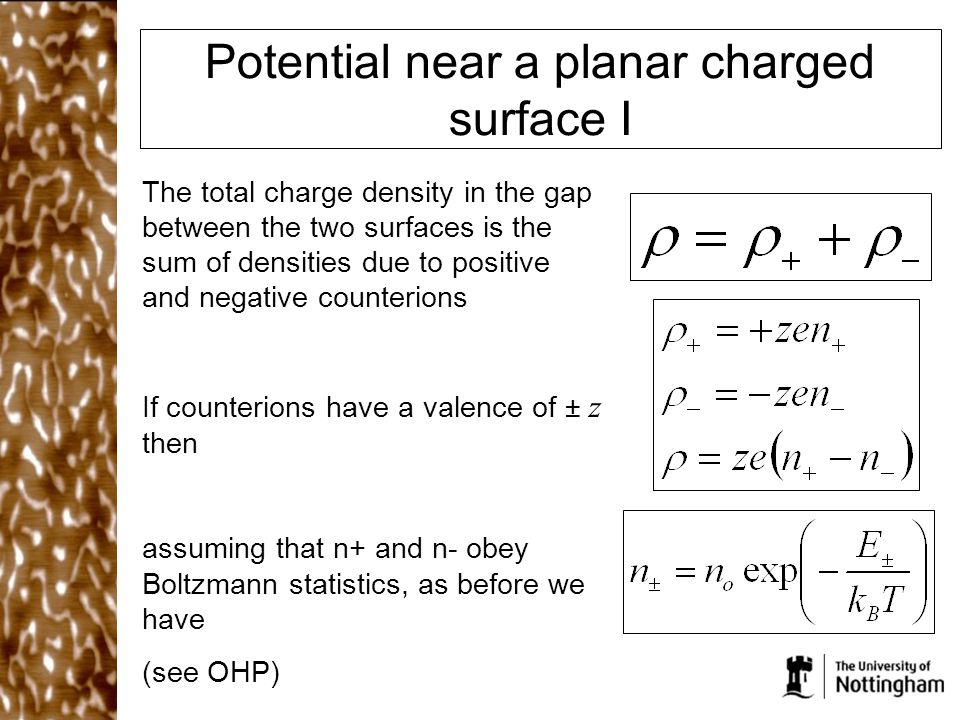 Potential near a planar charged surface I The total charge density in the gap between the two surfaces is the sum of densities due to positive and negative counterions If counterions have a valence of ± z then assuming that n+ and n- obey Boltzmann statistics, as before we have (see OHP)
