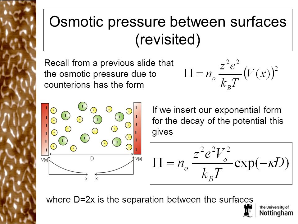 Osmotic pressure between surfaces (revisited) Recall from a previous slide that the osmotic pressure due to counterions has the form If we insert our exponential form for the decay of the potential this gives where D=2x is the separation between the surfaces