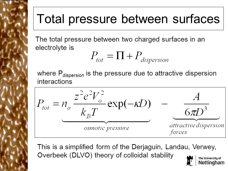 Total pressure between surfaces The total pressure between two charged surfaces in an electrolyte is where P dispersion is the pressure due to attract