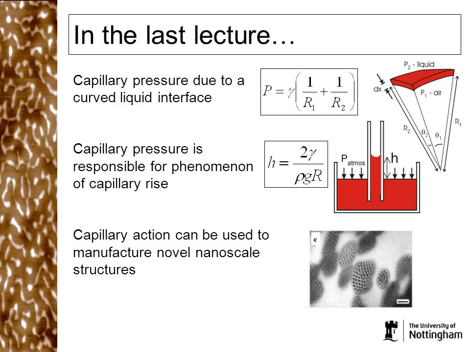 In the last lecture… h Capillary pressure due to a curved liquid interface Capillary pressure is responsible for phenomenon of capillary rise Capillary action can be used to manufacture novel nanoscale structures