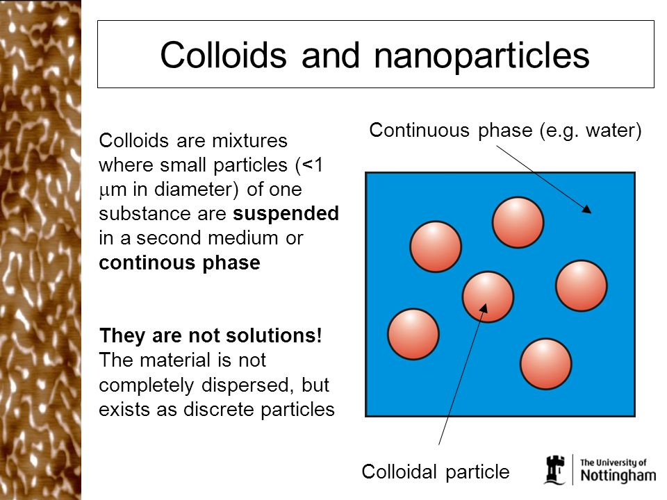 Colloids and nanoparticles Colloids are mixtures where small particles (<1  m in diameter) of one substance are suspended in a second medium or continous phase They are not solutions.