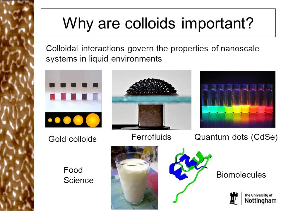 Why are colloids important? Colloidal interactions govern the properties of nanoscale systems in liquid environments Gold colloids FerrofluidsQuantum