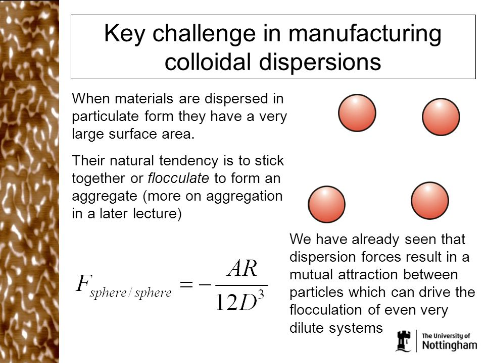 Key challenge in manufacturing colloidal dispersions When materials are dispersed in particulate form they have a very large surface area.