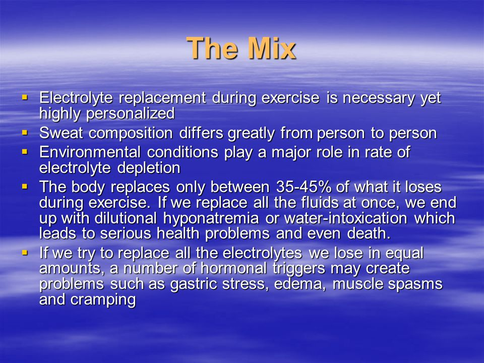 The Mix  Electrolyte replacement during exercise is necessary yet highly personalized  Sweat composition differs greatly from person to person  Environmental conditions play a major role in rate of electrolyte depletion  The body replaces only between 35-45% of what it loses during exercise.