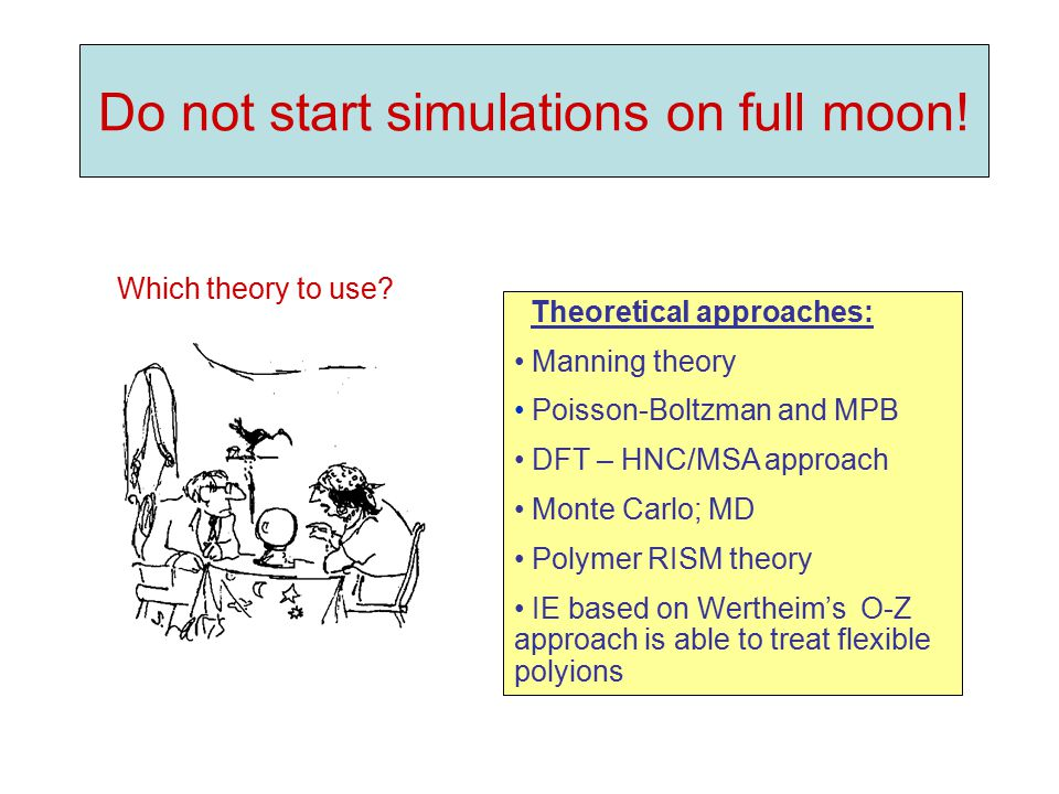 Do not start simulations on full moon! Theoretical approaches: Manning theory Poisson-Boltzman and MPB DFT – HNC/MSA approach Monte Carlo; MD Polymer