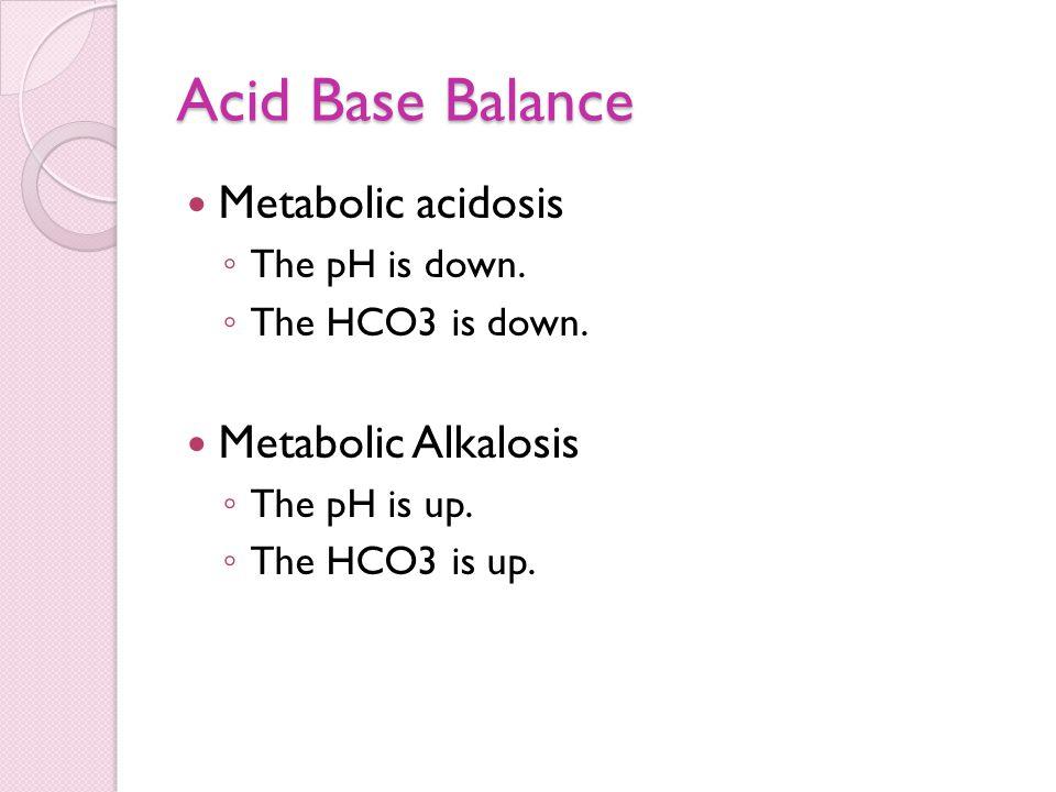 Acid Base Balance Metabolic acidosis ◦ The pH is down. ◦ The HCO3 is down. Metabolic Alkalosis ◦ The pH is up. ◦ The HCO3 is up.