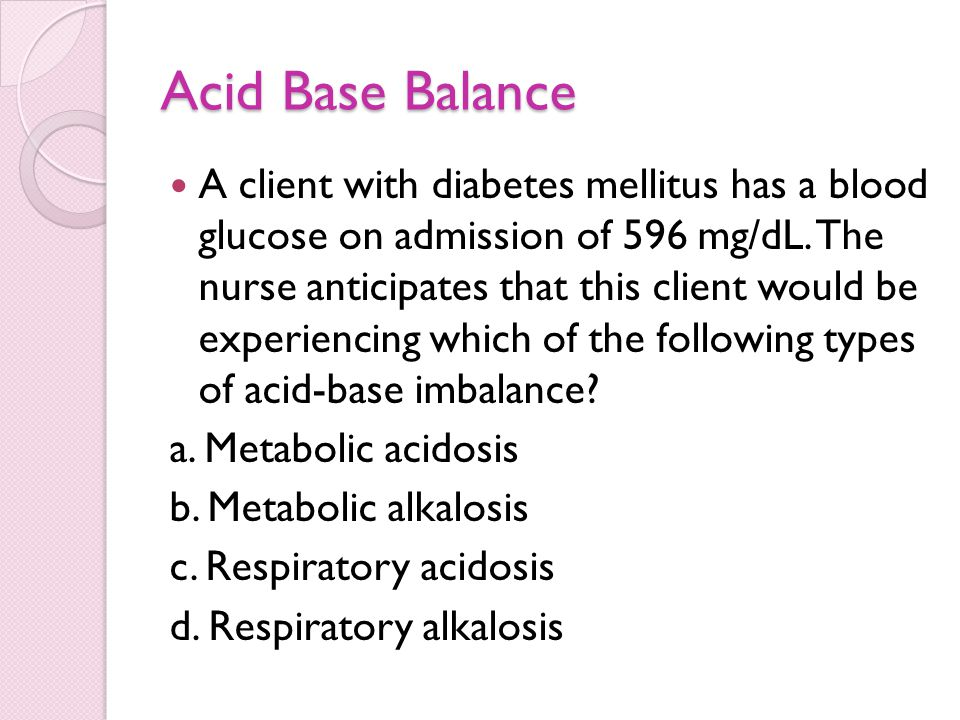 Acid Base Balance A client with diabetes mellitus has a blood glucose on admission of 596 mg/dL. The nurse anticipates that this client would be exper
