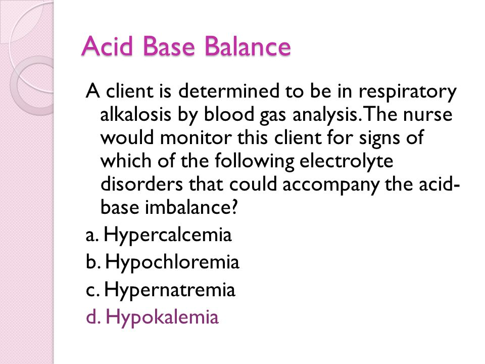 Acid Base Balance A client is determined to be in respiratory alkalosis by blood gas analysis. The nurse would monitor this client for signs of which