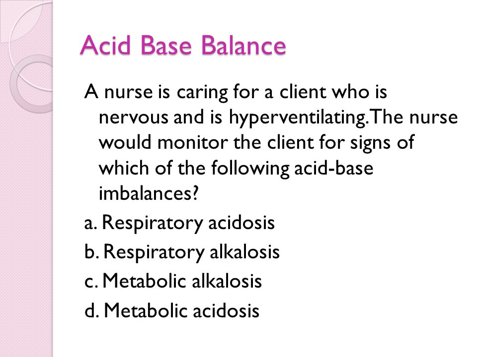 Acid Base Balance A nurse is caring for a client who is nervous and is hyperventilating. The nurse would monitor the client for signs of which of the