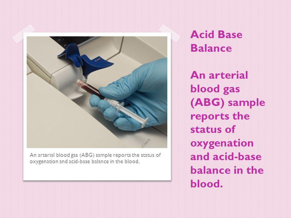 Acid Base Balance An arterial blood gas (ABG) sample reports the status of oxygenation and acid-base balance in the blood. An arterial blood gas (ABG)