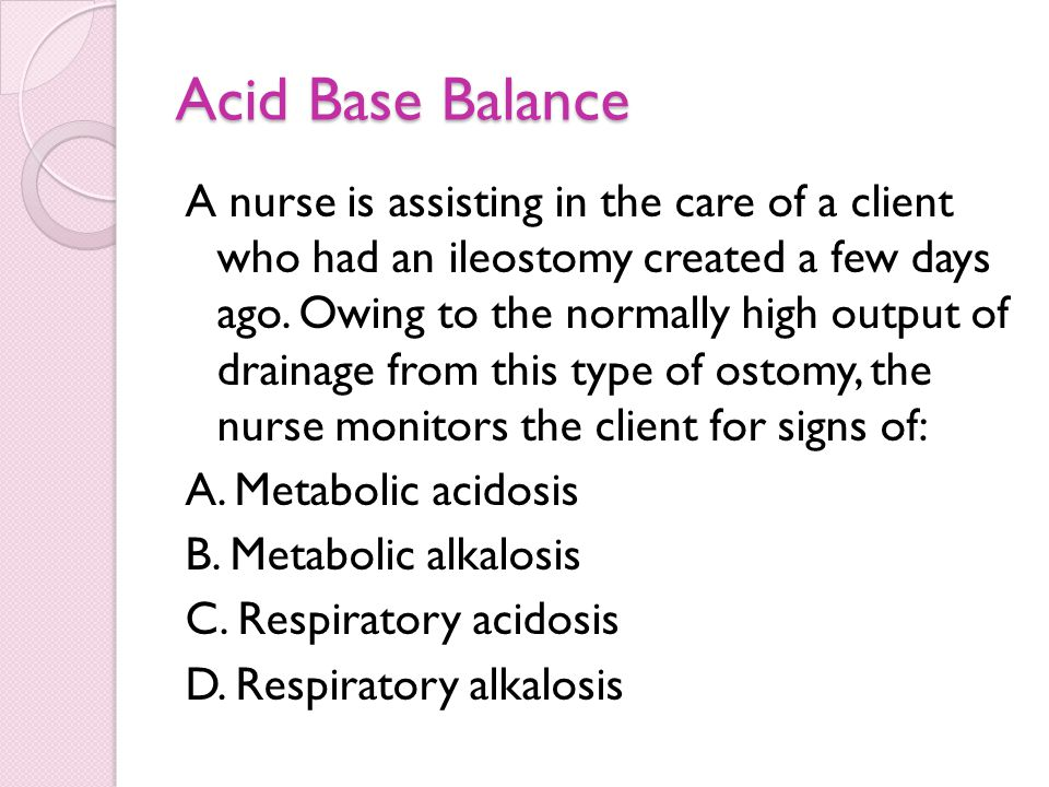 Acid Base Balance A nurse is assisting in the care of a client who had an ileostomy created a few days ago. Owing to the normally high output of drain
