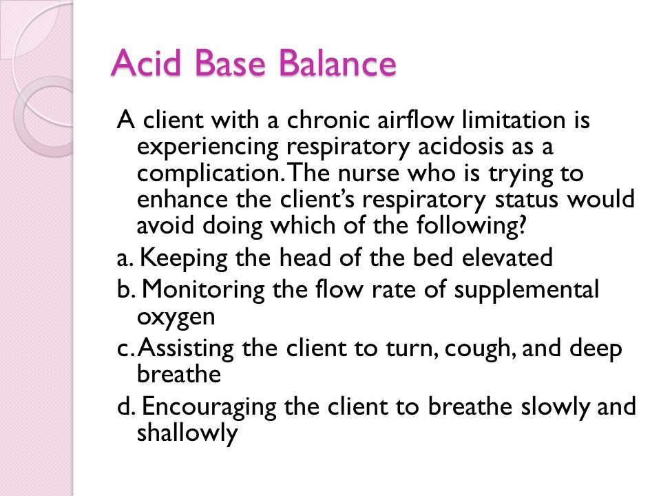 Acid Base Balance A client with a chronic airflow limitation is experiencing respiratory acidosis as a complication. The nurse who is trying to enhanc