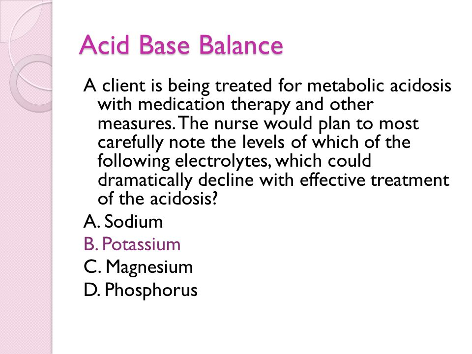 Acid Base Balance A client is being treated for metabolic acidosis with medication therapy and other measures. The nurse would plan to most carefully