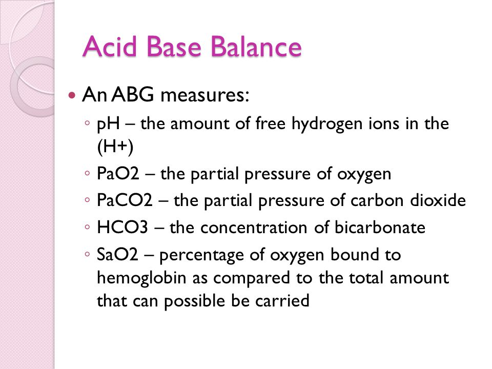 Acid Base Balance An ABG measures: ◦ pH – the amount of free hydrogen ions in the (H+) ◦ PaO2 – the partial pressure of oxygen ◦ PaCO2 – the partial p