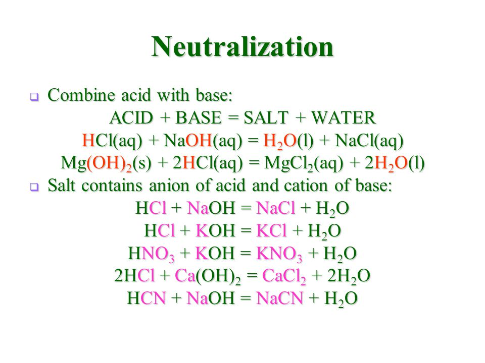 Neutralization  Combine acid with base: ACID + BASE = SALT + WATER HCl(aq) + NaOH(aq) = H 2 O(l) + NaCl(aq) Mg(OH) 2 (s) + 2HCl(aq) = MgCl 2 (aq) + 2