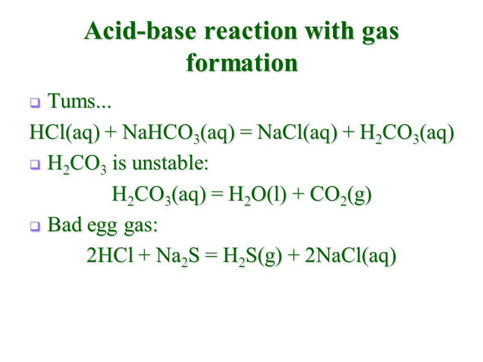 Acid-base reaction with gas formation  Tums... HCl(aq) + NaHCO 3 (aq) = NaCl(aq) + H 2 CO 3 (aq)  H 2 CO 3 is unstable: H 2 CO 3 (aq) = H 2 O(l) + C