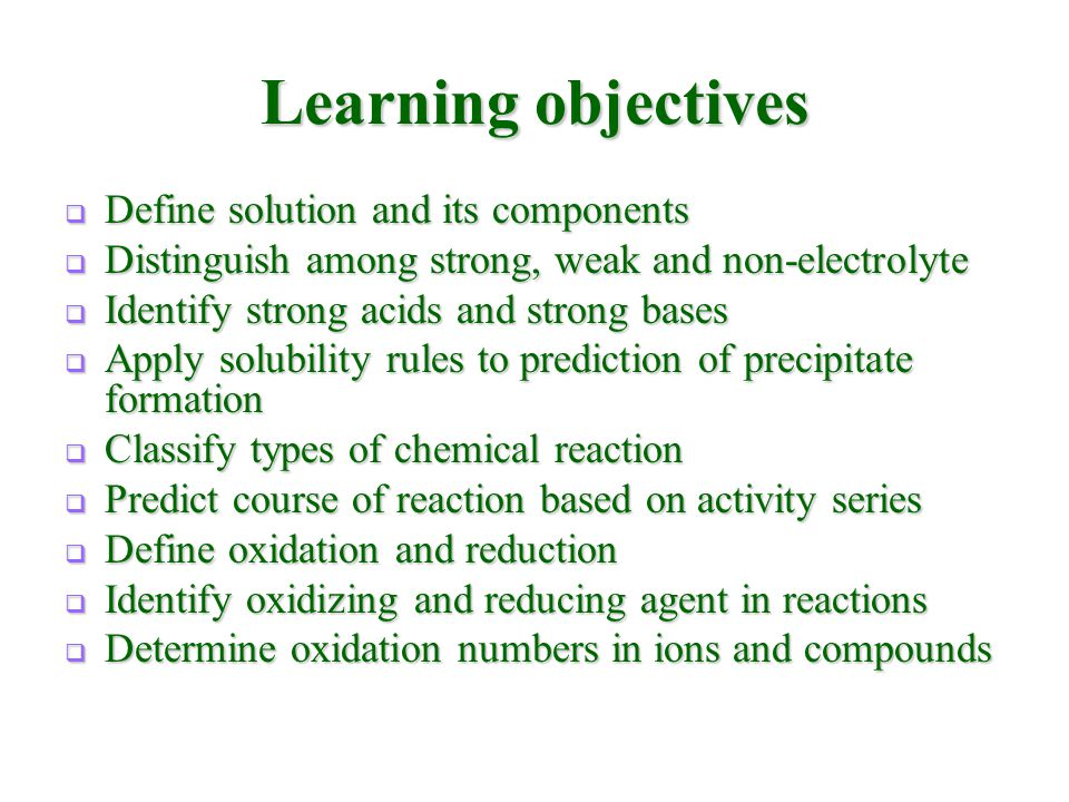 Learning objectives  Define solution and its components  Distinguish among strong, weak and non-electrolyte  Identify strong acids and strong bases