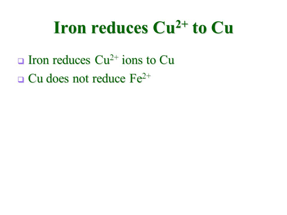 Iron reduces Cu 2+ to Cu  Iron reduces Cu 2+ ions to Cu  Cu does not reduce Fe 2+