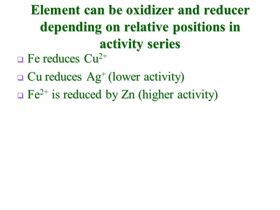 Element can be oxidizer and reducer depending on relative positions in activity series  Fe reduces Cu 2+  Cu reduces Ag + (lower activity)  Fe 2+ i