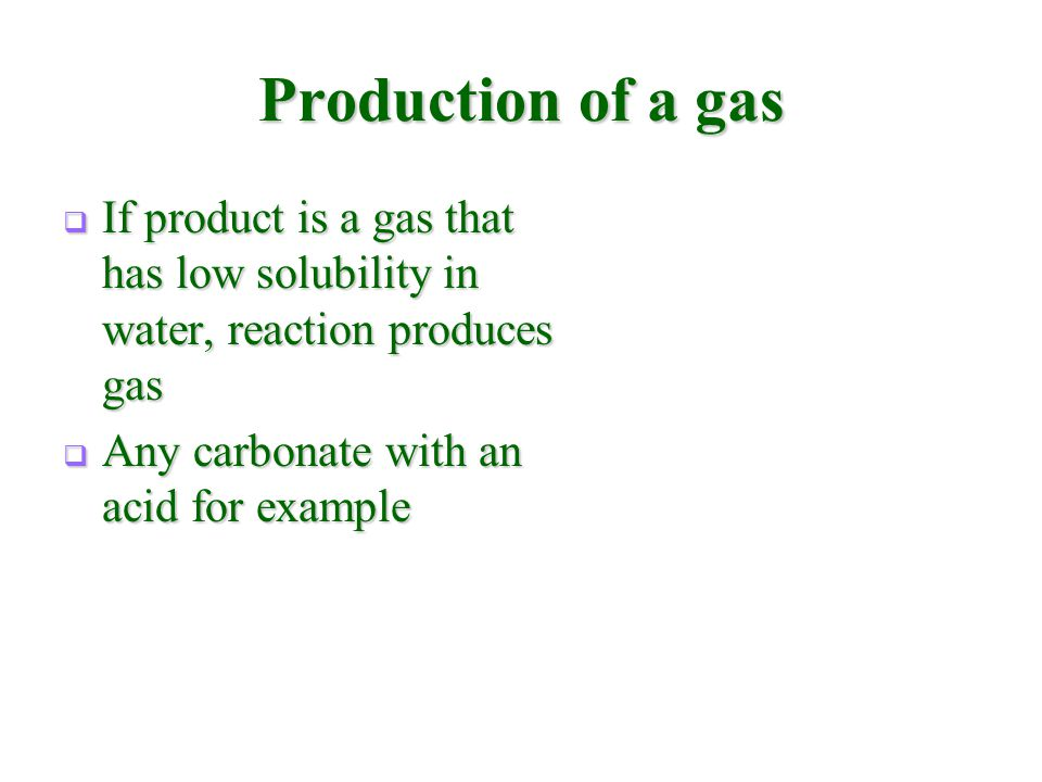 Production of a gas  If product is a gas that has low solubility in water, reaction produces gas  Any carbonate with an acid for example