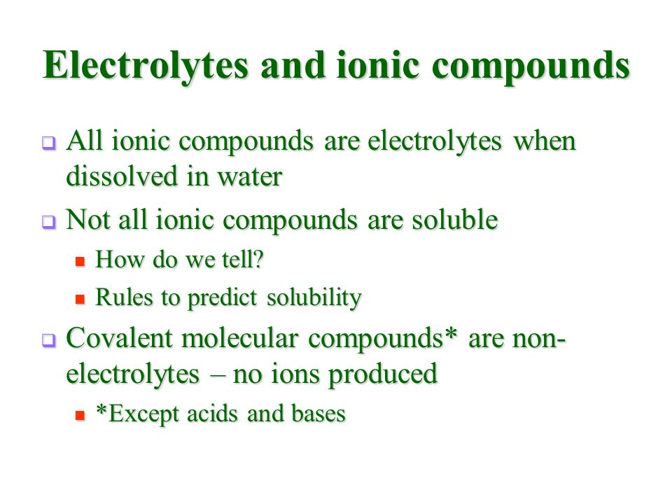 Electrolytes and ionic compounds  All ionic compounds are electrolytes when dissolved in water  Not all ionic compounds are soluble How do we tell?