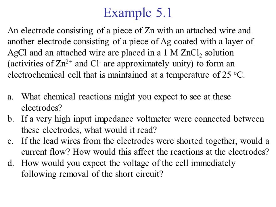 Example 5.1 An electrode consisting of a piece of Zn with an attached wire and another electrode consisting of a piece of Ag coated with a layer of Ag