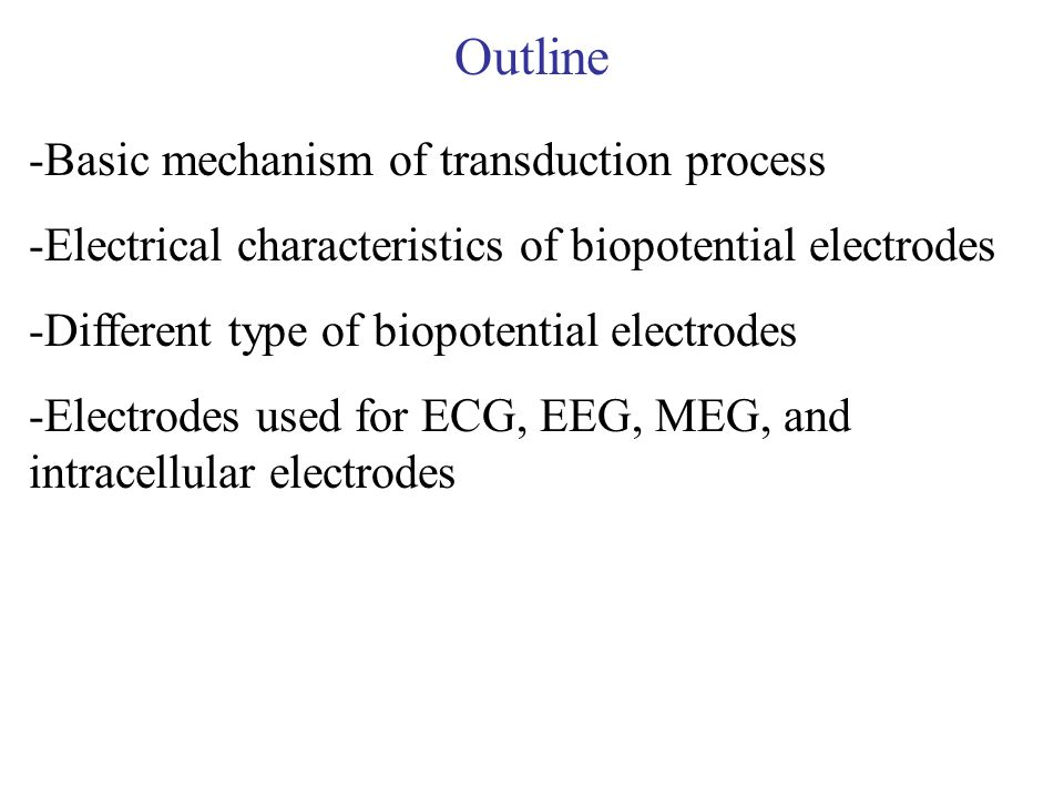 Outline -Basic mechanism of transduction process -Electrical characteristics of biopotential electrodes -Different type of biopotential electrodes -El