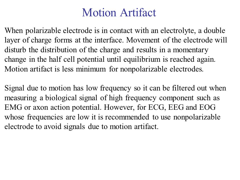 Motion Artifact When polarizable electrode is in contact with an electrolyte, a double layer of charge forms at the interface. Movement of the electro