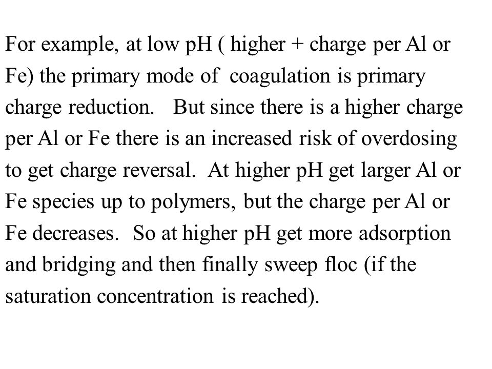 For example, at low pH ( higher + charge per Al or Fe) the primary mode of coagulation is primary charge reduction.