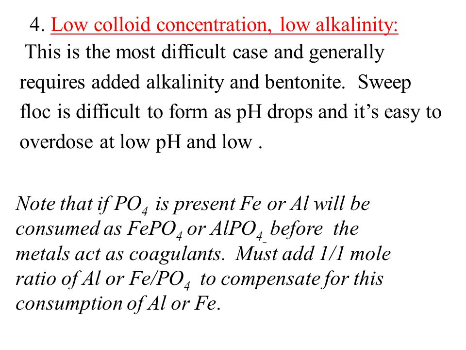 4. Low colloid concentration, low alkalinity: This is the most difficult case and generally requires added alkalinity and bentonite. Sweep floc is dif