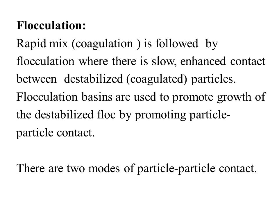 Flocculation: Rapid mix (coagulation ) is followed by flocculation where there is slow, enhanced contact between destabilized (coagulated) particles.