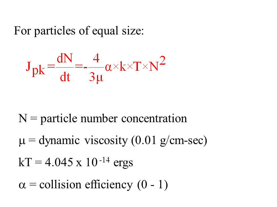 For particles of equal size: N = particle number concentration  = dynamic viscosity (0.01 g/cm-sec) kT = 4.045 x 10 -14 ergs  = collision efficiency (0 - 1)
