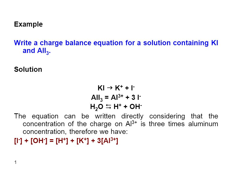 1 Example Write a charge balance equation for a solution containing KI and AlI 3.