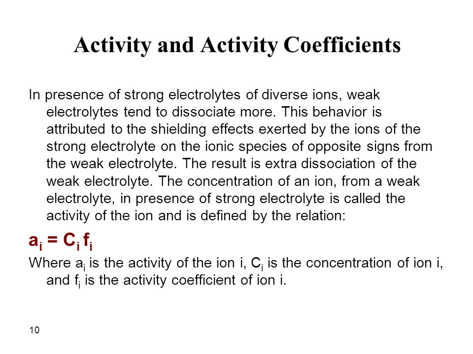10 Activity and Activity Coefficients In presence of strong electrolytes of diverse ions, weak electrolytes tend to dissociate more. This behavior is