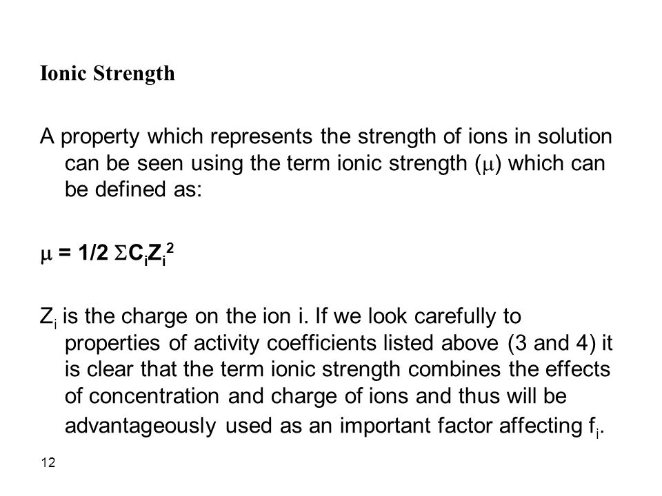 12 Ionic Strength A property which represents the strength of ions in solution can be seen using the term ionic strength (  ) which can be defined as