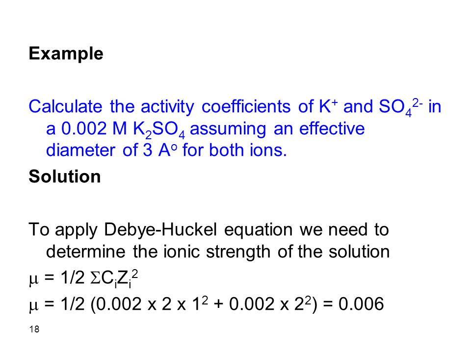 18 Example Calculate the activity coefficients of K + and SO 4 2- in a 0.002 M K 2 SO 4 assuming an effective diameter of 3 A o for both ions. Solutio