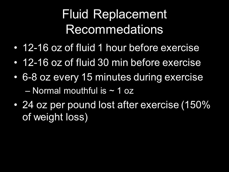Fluid Replacement Recommedations 12-16 oz of fluid 1 hour before exercise 12-16 oz of fluid 30 min before exercise 6-8 oz every 15 minutes during exercise –Normal mouthful is ~ 1 oz 24 oz per pound lost after exercise (150% of weight loss)