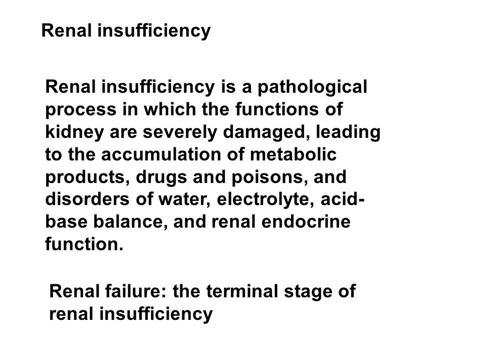 Renal insufficiency Renal insufficiency is a pathological process in which the functions of kidney are severely damaged, leading to the accumulation of metabolic products, drugs and poisons, and disorders of water, electrolyte, acid- base balance, and renal endocrine function.