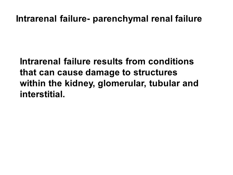 Intrarenal failure- parenchymal renal failure Intrarenal failure results from conditions that can cause damage to structures within the kidney, glomerular, tubular and interstitial.