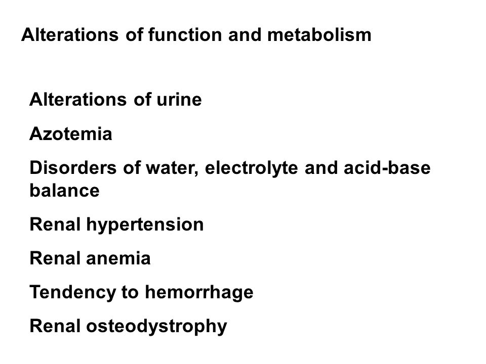 Alterations of function and metabolism Alterations of urine Azotemia Disorders of water, electrolyte and acid-base balance Renal hypertension Renal anemia Tendency to hemorrhage Renal osteodystrophy