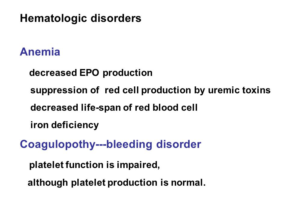 Hematologic disorders Anemia decreased EPO production suppression of red cell production by uremic toxins decreased life-span of red blood cell iron deficiency Coagulopothy---bleeding disorder platelet function is impaired, although platelet production is normal.