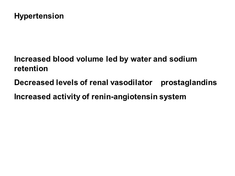 Hypertension Increased blood volume led by water and sodium retention Decreased levels of renal vasodilator prostaglandins Increased activity of renin-angiotensin system