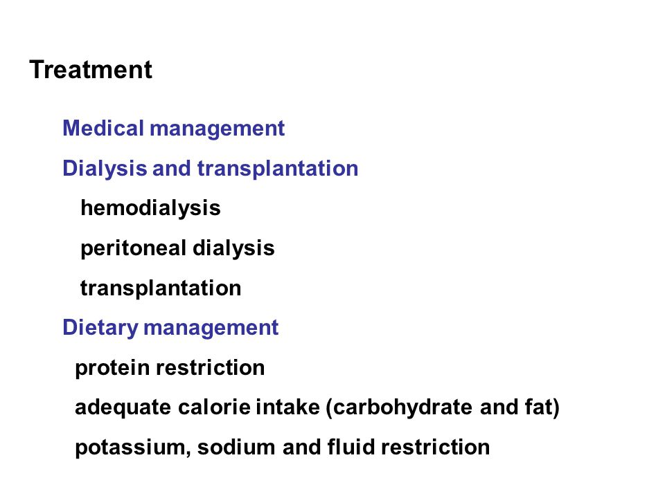 Treatment Medical management Dialysis and transplantation hemodialysis peritoneal dialysis transplantation Dietary management protein restriction adequate calorie intake (carbohydrate and fat) potassium, sodium and fluid restriction