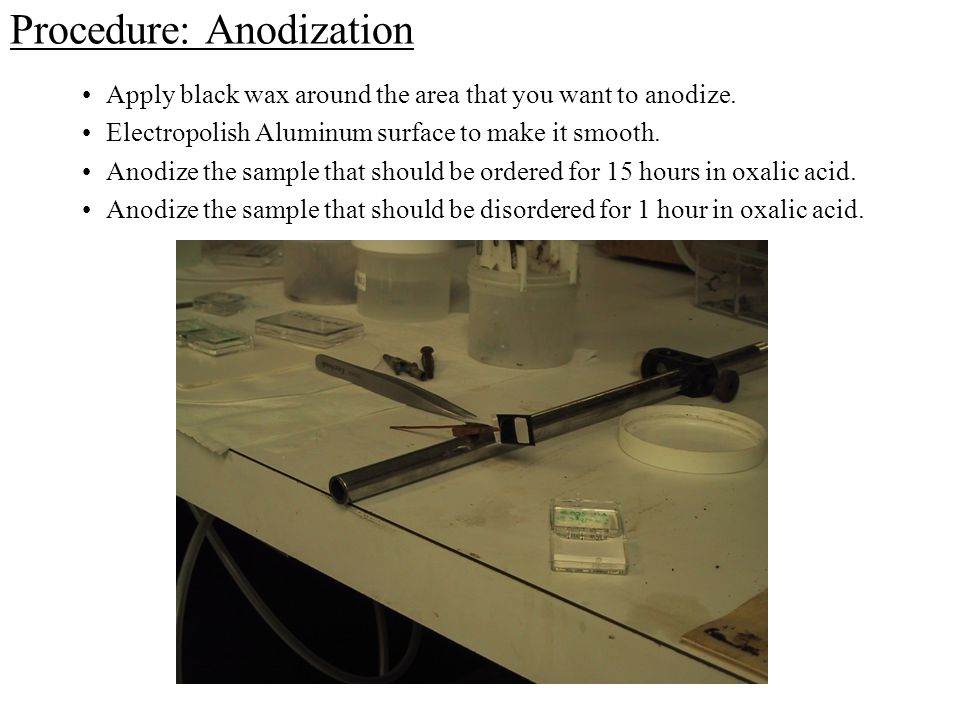 Procedure: Anodization Apply black wax around the area that you want to anodize. Electropolish Aluminum surface to make it smooth. Anodize the sample