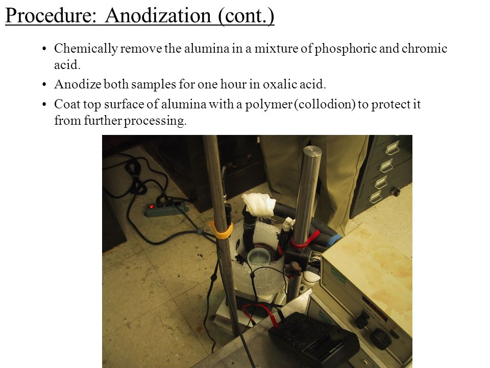 Procedure: Anodization (cont.) Chemically remove the alumina in a mixture of phosphoric and chromic acid.