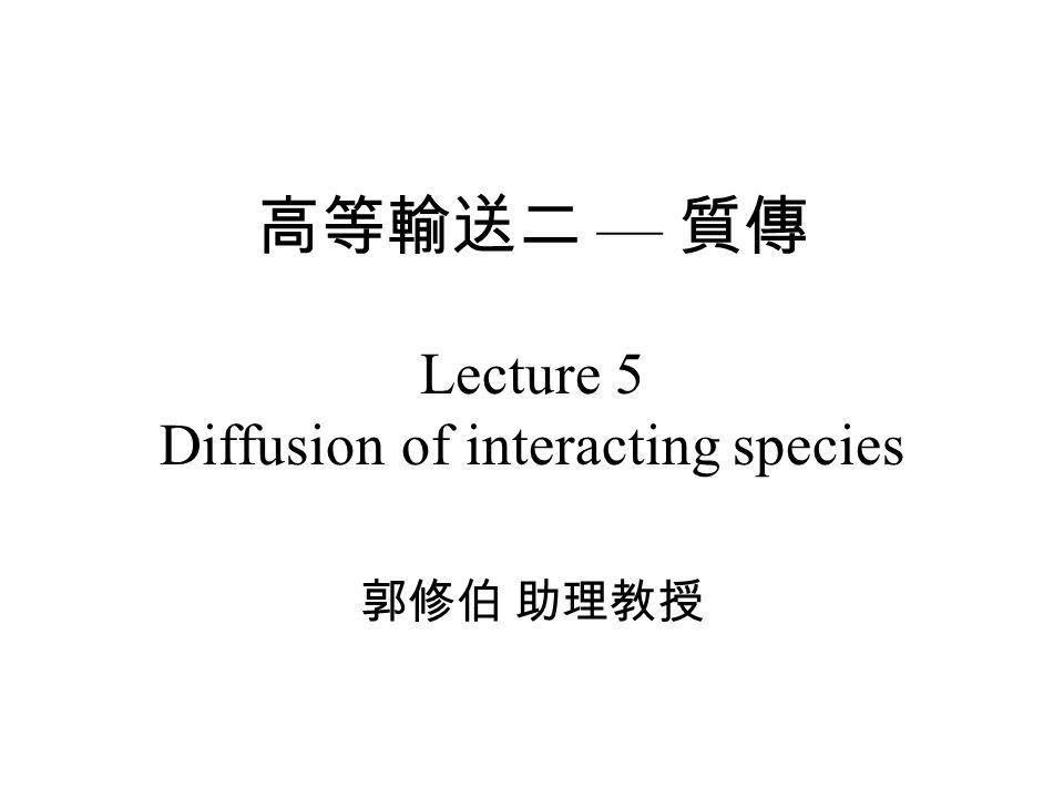 高等輸送二 — 質傳 Lecture 5 Diffusion of interacting species 郭修伯 助理教授