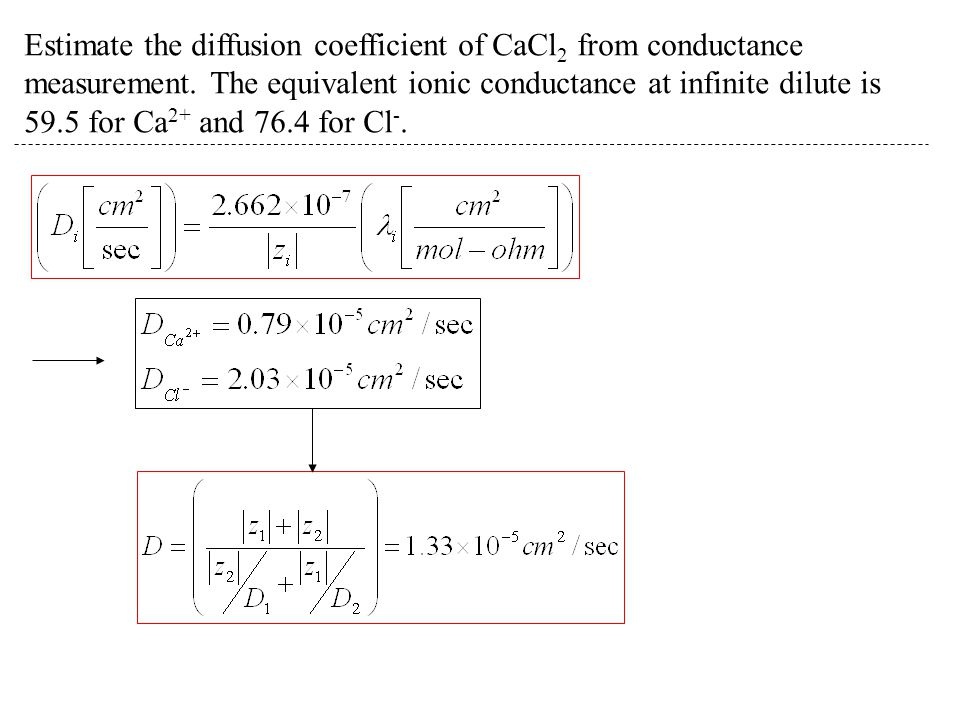 Estimate the diffusion coefficient of CaCl 2 from conductance measurement. The equivalent ionic conductance at infinite dilute is 59.5 for Ca 2+ and 7