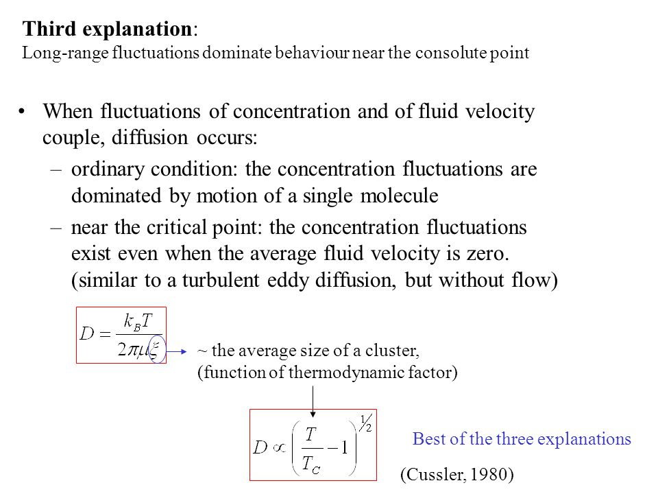 Third explanation: Long-range fluctuations dominate behaviour near the consolute point When fluctuations of concentration and of fluid velocity couple, diffusion occurs: –ordinary condition: the concentration fluctuations are dominated by motion of a single molecule –near the critical point: the concentration fluctuations exist even when the average fluid velocity is zero.