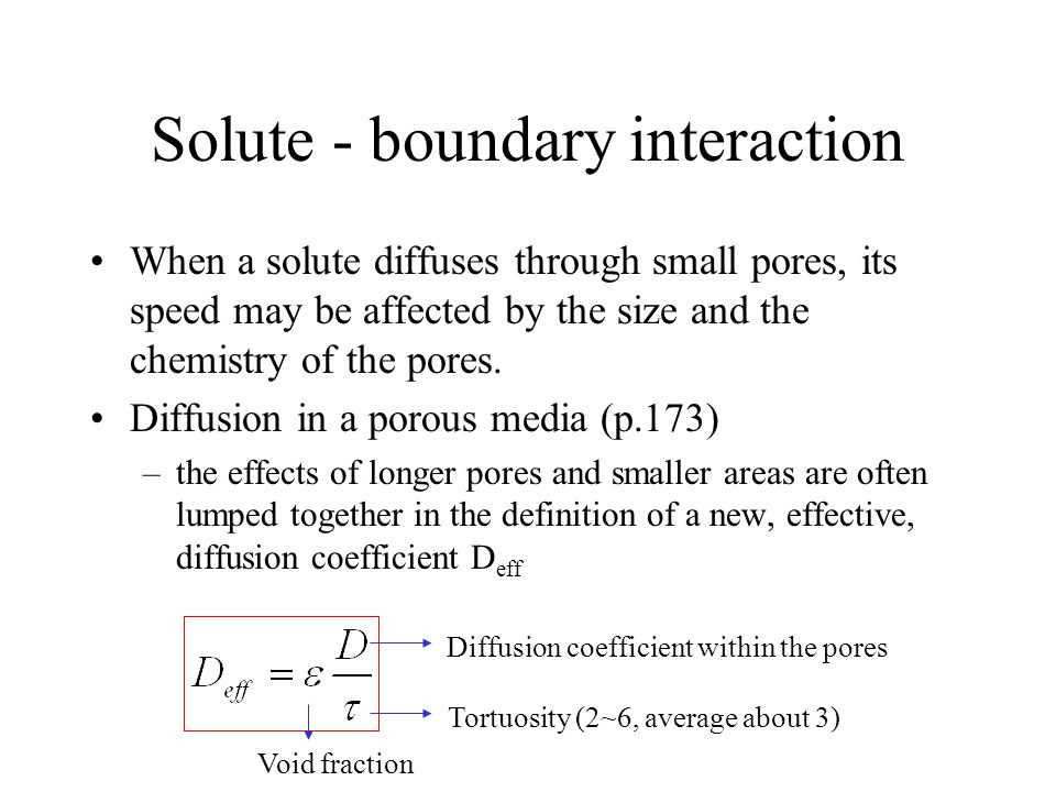 Solute - boundary interaction When a solute diffuses through small pores, its speed may be affected by the size and the chemistry of the pores.