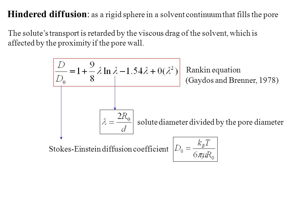 Hindered diffusion: as a rigid sphere in a solvent continuum that fills the pore The solute's transport is retarded by the viscous drag of the solvent, which is affected by the proximity if the pore wall.